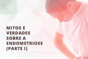 Mitos e Verdades sobre a Endometriose