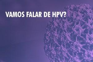 Vamos Falar de HPV?
