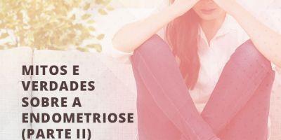 Mitos e Verdades sobre a Endometriose (Parte II)